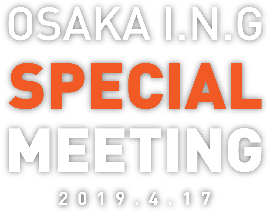 OSAKA I.N.G SPECIAL MEETING 2019.4.17