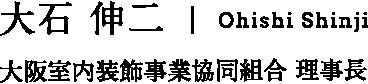 大石 伸二 | Ohishi Shinji 大阪室内装飾事業協同組合 理事長